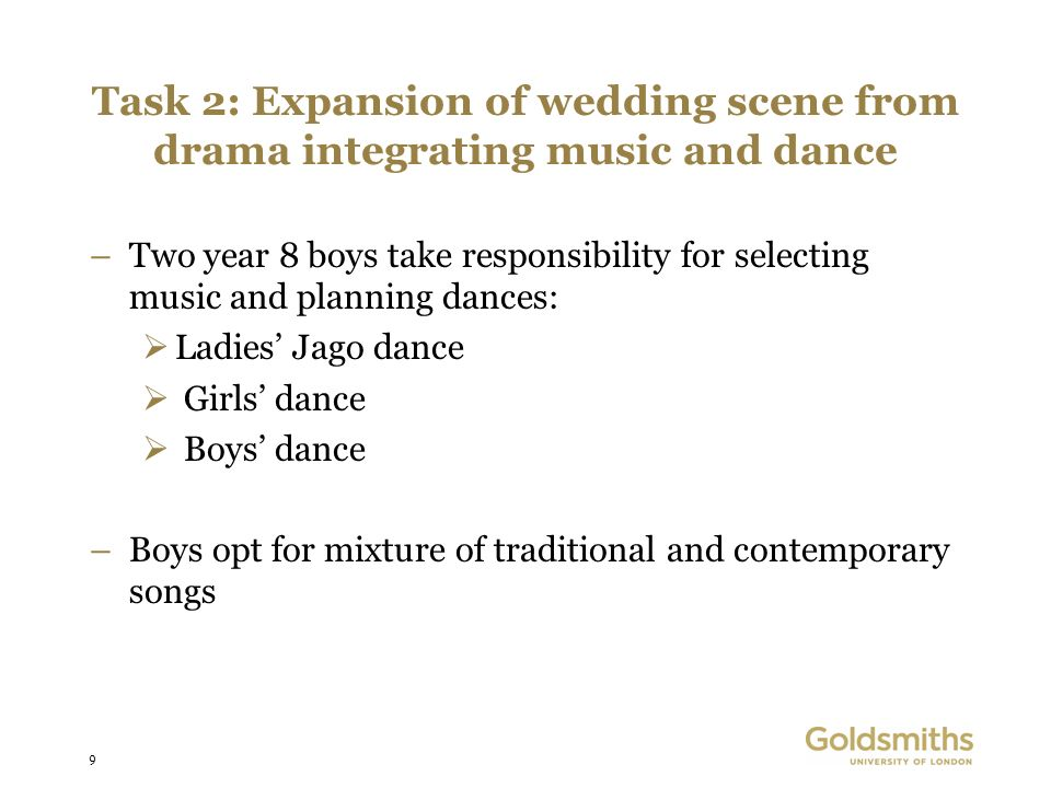 9 Task 2: Expansion of wedding scene from drama integrating music and dance –Two year 8 boys take responsibility for selecting music and planning dances: Ladies Jago dance Girls dance Boys dance –Boys opt for mixture of traditional and contemporary songs