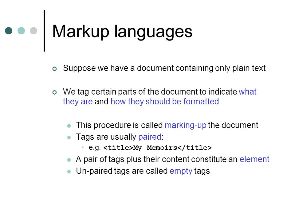 Markup languages Suppose we have a document containing only plain text We tag certain parts of the document to indicate what they are and how they should be formatted This procedure is called marking-up the document Tags are usually paired: e.g.