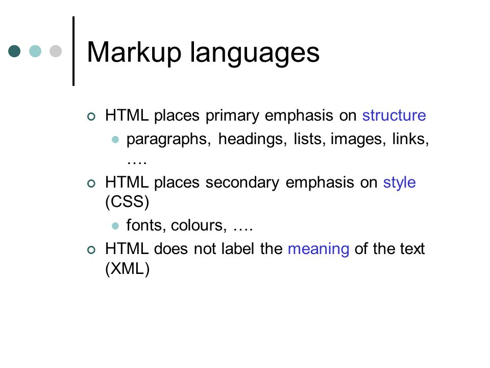 Markup languages HTML places primary emphasis on structure paragraphs, headings, lists, images, links, ….