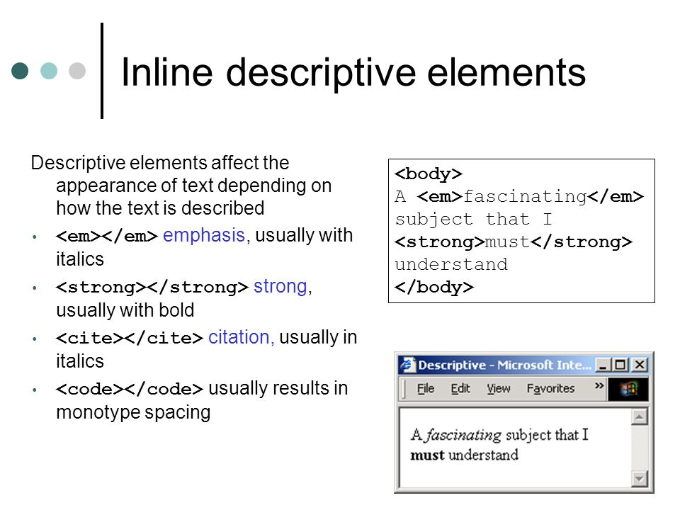Inline descriptive elements Descriptive elements affect the appearance of text depending on how the text is described emphasis, usually with italics strong, usually with bold citation, usually in italics usually results in monotype spacing A fascinating subject that I must understand