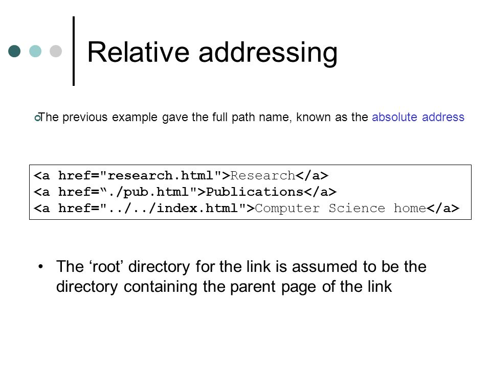 Relative addressing The root directory for the link is assumed to be the directory containing the parent page of the link Research Publications Computer Science home The previous example gave the full path name, known as the absolute address