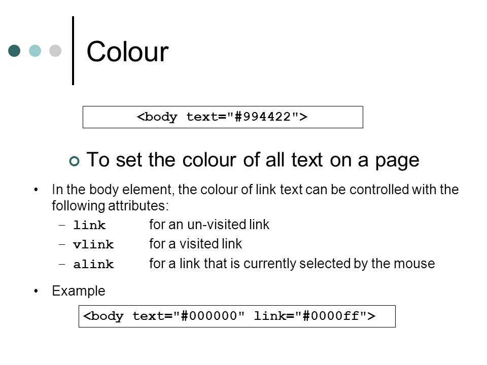 Colour To set the colour of all text on a page In the body element, the colour of link text can be controlled with the following attributes: –link for an un-visited link –vlink for a visited link –alink for a link that is currently selected by the mouse Example