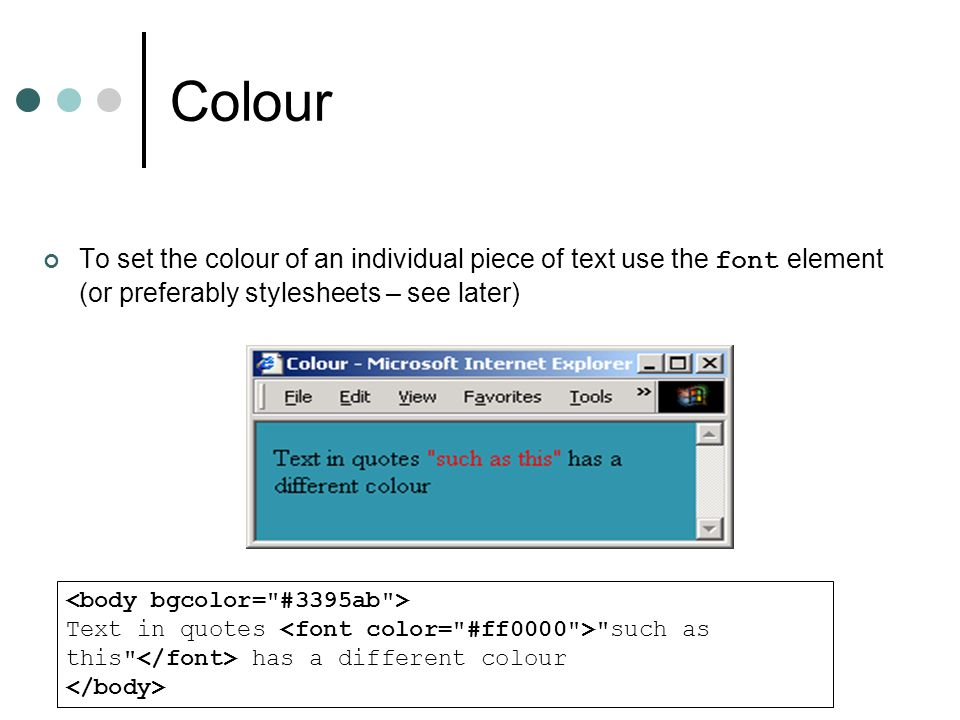 Colour To set the colour of an individual piece of text use the font element (or preferably stylesheets – see later) Text in quotes such as this has a different colour