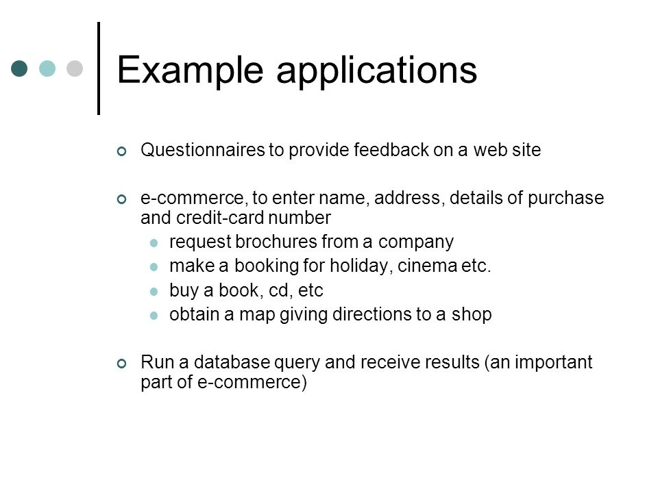 Example applications Questionnaires to provide feedback on a web site e-commerce, to enter name, address, details of purchase and credit-card number request brochures from a company make a booking for holiday, cinema etc.
