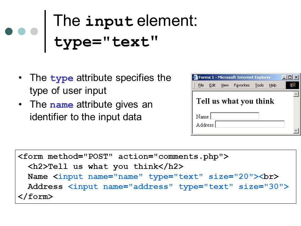 The input element: type= text Tell us what you think Name Address The type attribute specifies the type of user input The name attribute gives an identifier to the input data