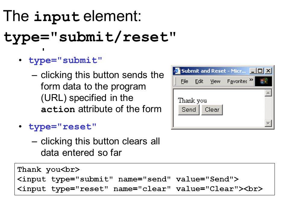 The input element: type= submit/reset Thank you type= submit –clicking this button sends the form data to the program (URL) specified in the action attribute of the form type= reset –clicking this button clears all data entered so far