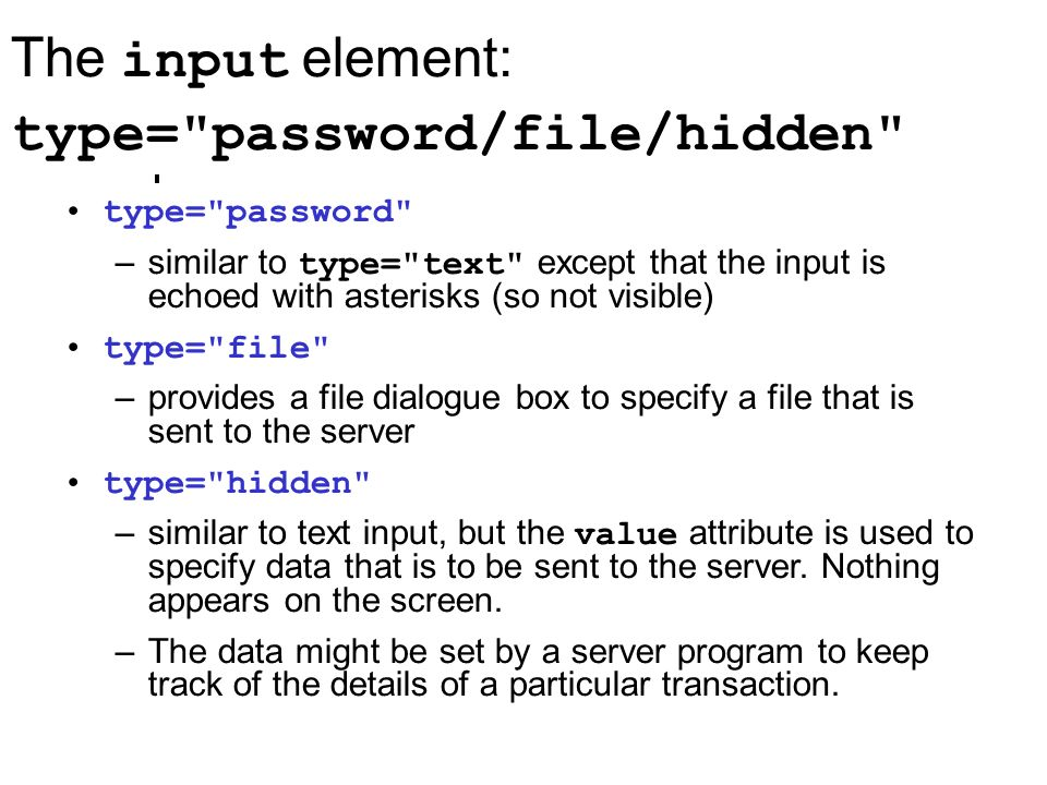 The input element: type= password/file/hidden type= password –similar to type= text except that the input is echoed with asterisks (so not visible) type= file –provides a file dialogue box to specify a file that is sent to the server type= hidden –similar to text input, but the value attribute is used to specify data that is to be sent to the server.