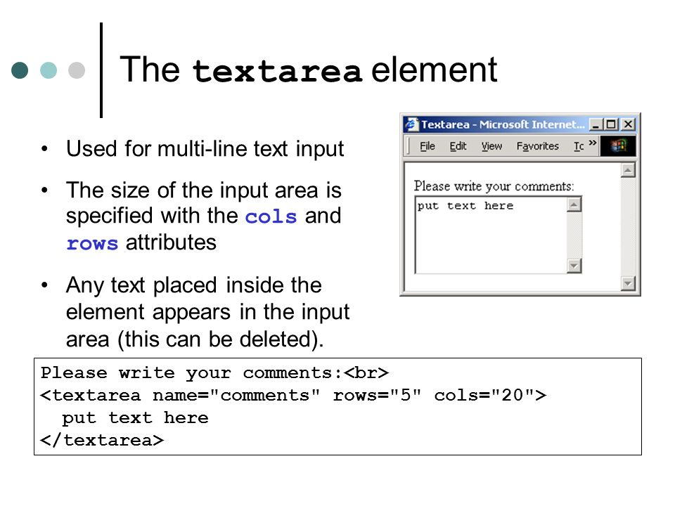 The textarea element Used for multi-line text input The size of the input area is specified with the cols and rows attributes Any text placed inside the element appears in the input area (this can be deleted).