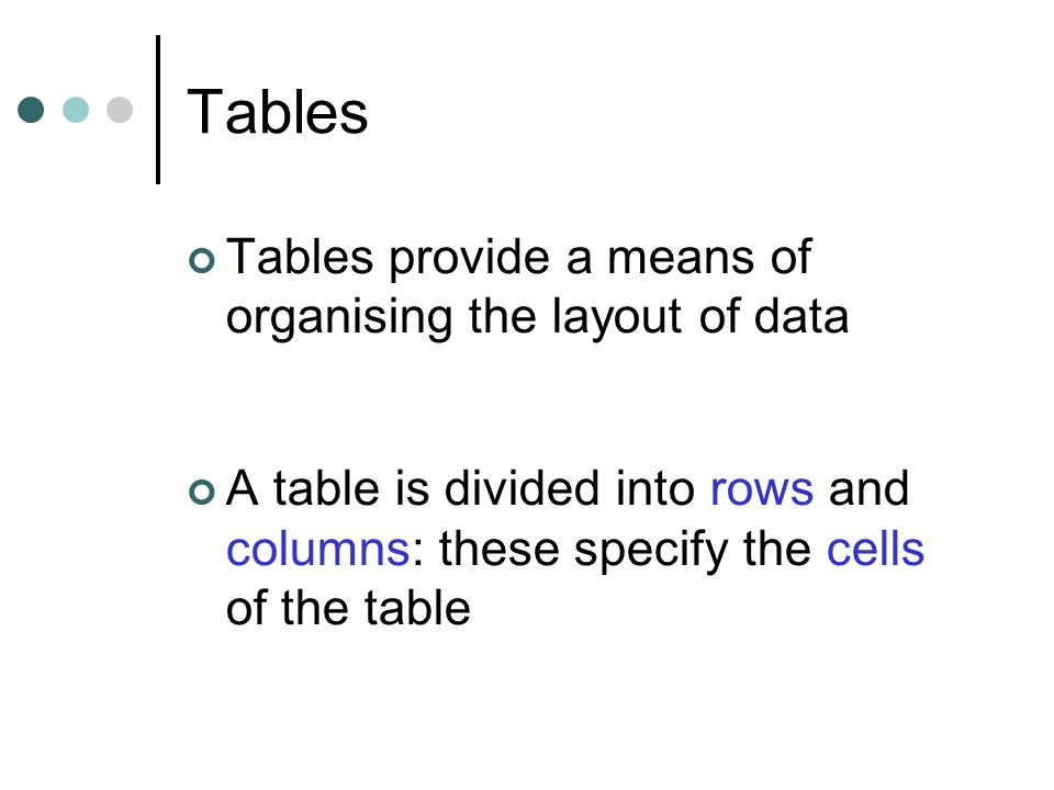 Tables Tables provide a means of organising the layout of data A table is divided into rows and columns: these specify the cells of the table