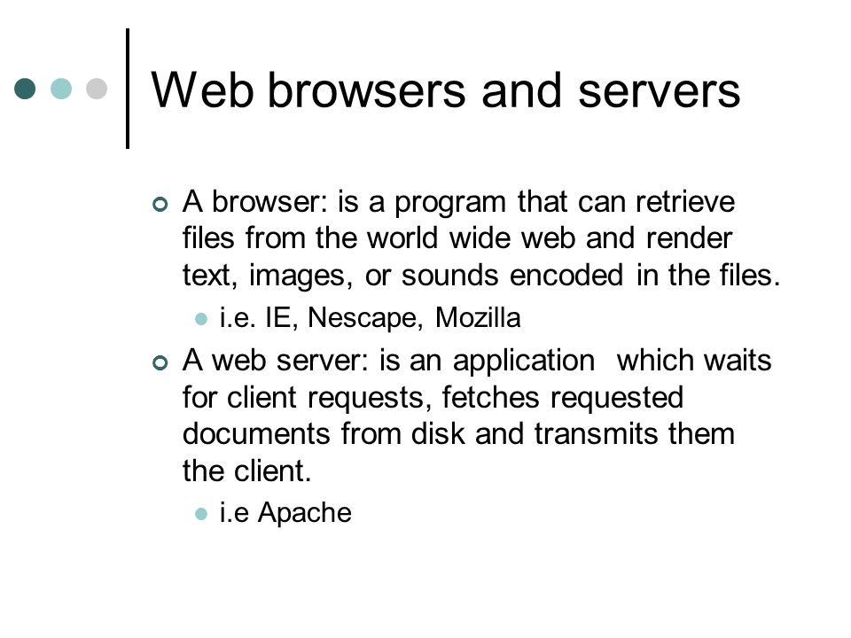 Web browsers and servers A browser: is a program that can retrieve files from the world wide web and render text, images, or sounds encoded in the files.