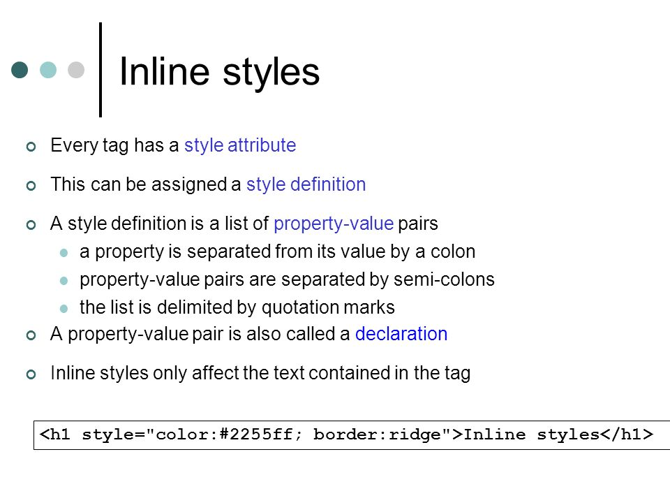 Inline styles Every tag has a style attribute This can be assigned a style definition A style definition is a list of property-value pairs a property is separated from its value by a colon property-value pairs are separated by semi-colons the list is delimited by quotation marks A property-value pair is also called a declaration Inline styles only affect the text contained in the tag Inline styles