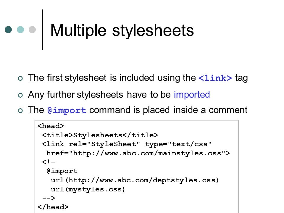 Multiple stylesheets The first stylesheet is included using the tag Any further stylesheets have to be imported The @import command is placed inside a comment Stylesheets <link rel= StyleSheet type= text/css href= http://www.abc.com/mainstyles.css > <!– @import url(http://www.abc.com/deptstyles.css) url(mystyles.css) -->