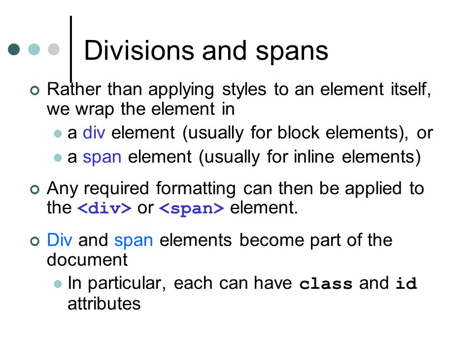 Divisions and spans Rather than applying styles to an element itself, we wrap the element in a div element (usually for block elements), or a span element (usually for inline elements) Any required formatting can then be applied to the or element.