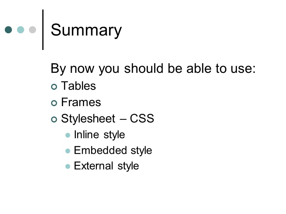 Summary By now you should be able to use: Tables Frames Stylesheet – CSS Inline style Embedded style External style