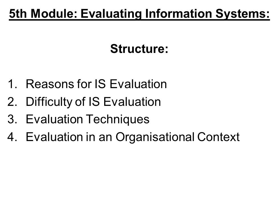 5th Module: Evaluating Information Systems: Structure: 1.Reasons for IS Evaluation 2.Difficulty of IS Evaluation 3.Evaluation Techniques 4.Evaluation in an Organisational Context