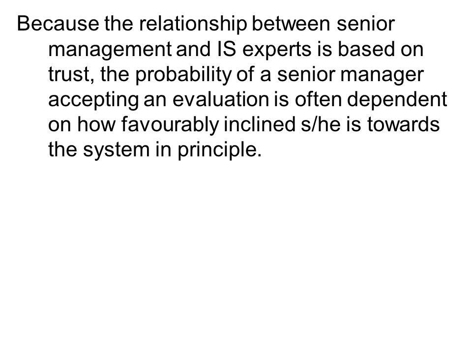 Because the relationship between senior management and IS experts is based on trust, the probability of a senior manager accepting an evaluation is often dependent on how favourably inclined s/he is towards the system in principle.