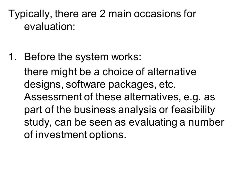 Typically, there are 2 main occasions for evaluation: 1.Before the system works: there might be a choice of alternative designs, software packages, etc.