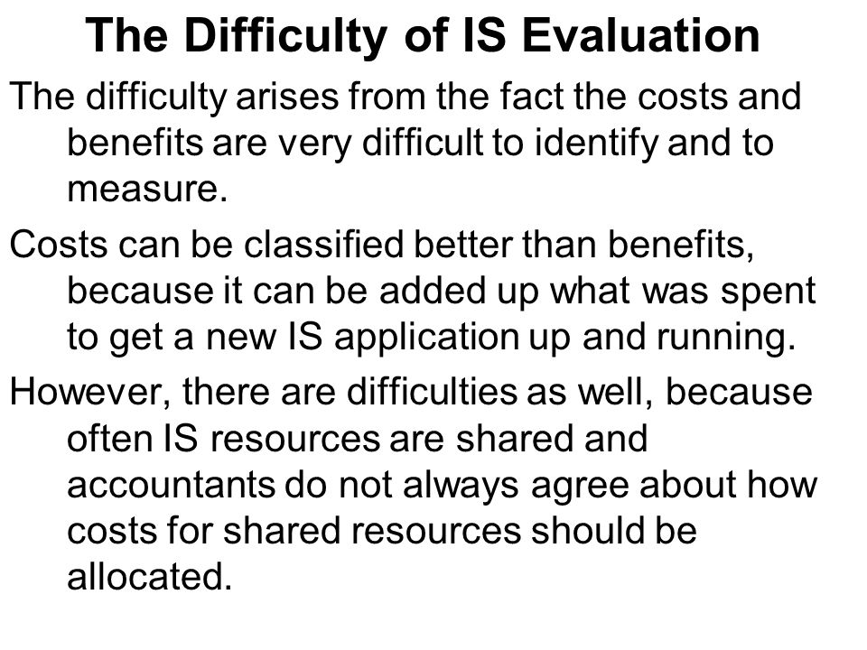 The Difficulty of IS Evaluation The difficulty arises from the fact the costs and benefits are very difficult to identify and to measure.