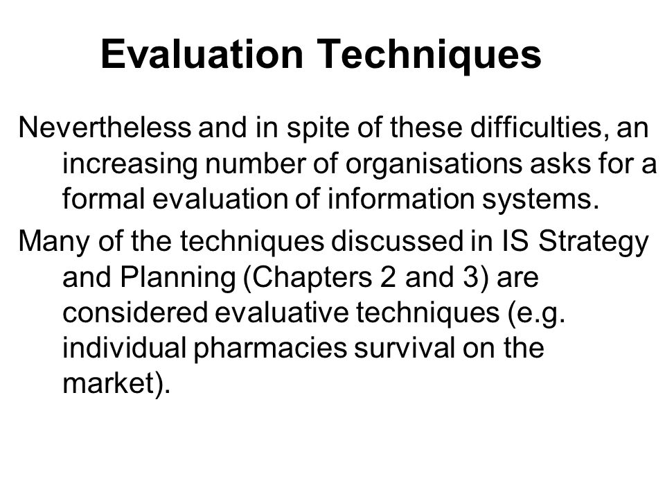 Evaluation Techniques Nevertheless and in spite of these difficulties, an increasing number of organisations asks for a formal evaluation of information systems.
