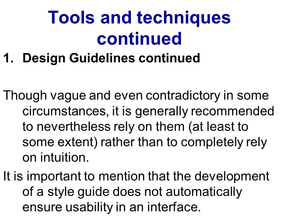 Tools and techniques continued 1.Design Guidelines continued Though vague and even contradictory in some circumstances, it is generally recommended to nevertheless rely on them (at least to some extent) rather than to completely rely on intuition.