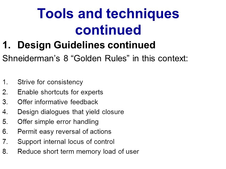 Tools and techniques continued 1.Design Guidelines continued Shneidermans 8 Golden Rules in this context: 1.Strive for consistency 2.Enable shortcuts for experts 3.Offer informative feedback 4.Design dialogues that yield closure 5.Offer simple error handling 6.Permit easy reversal of actions 7.Support internal locus of control 8.Reduce short term memory load of user