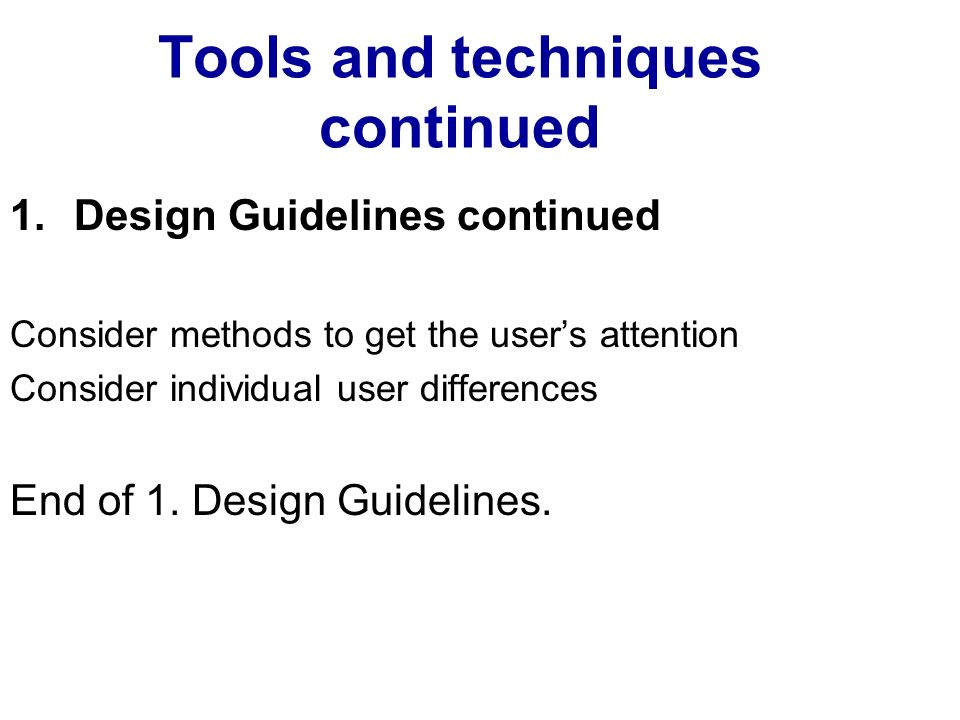 Tools and techniques continued 1.Design Guidelines continued Consider methods to get the users attention Consider individual user differences End of 1.