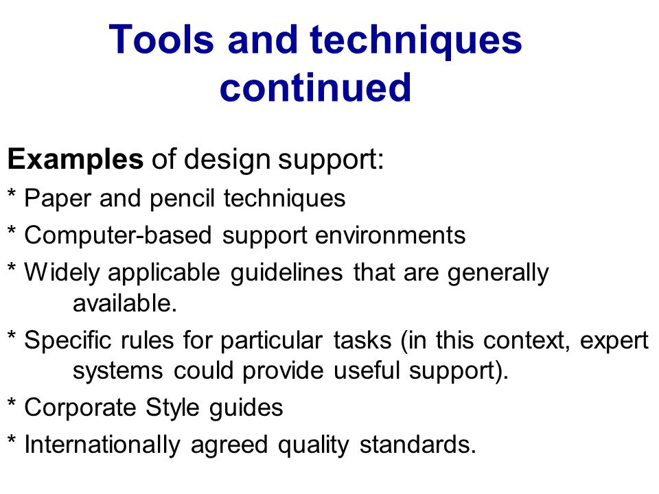 Tools and techniques continued Examples of design support: * Paper and pencil techniques * Computer-based support environments * Widely applicable guidelines that are generally available.