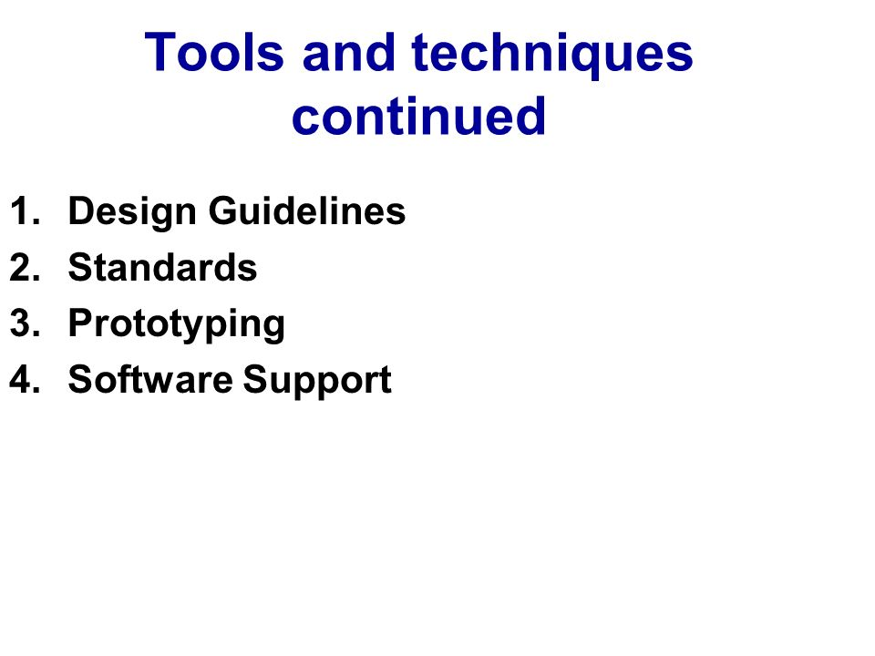 Tools and techniques continued 1.Design Guidelines 2.Standards 3.Prototyping 4.Software Support