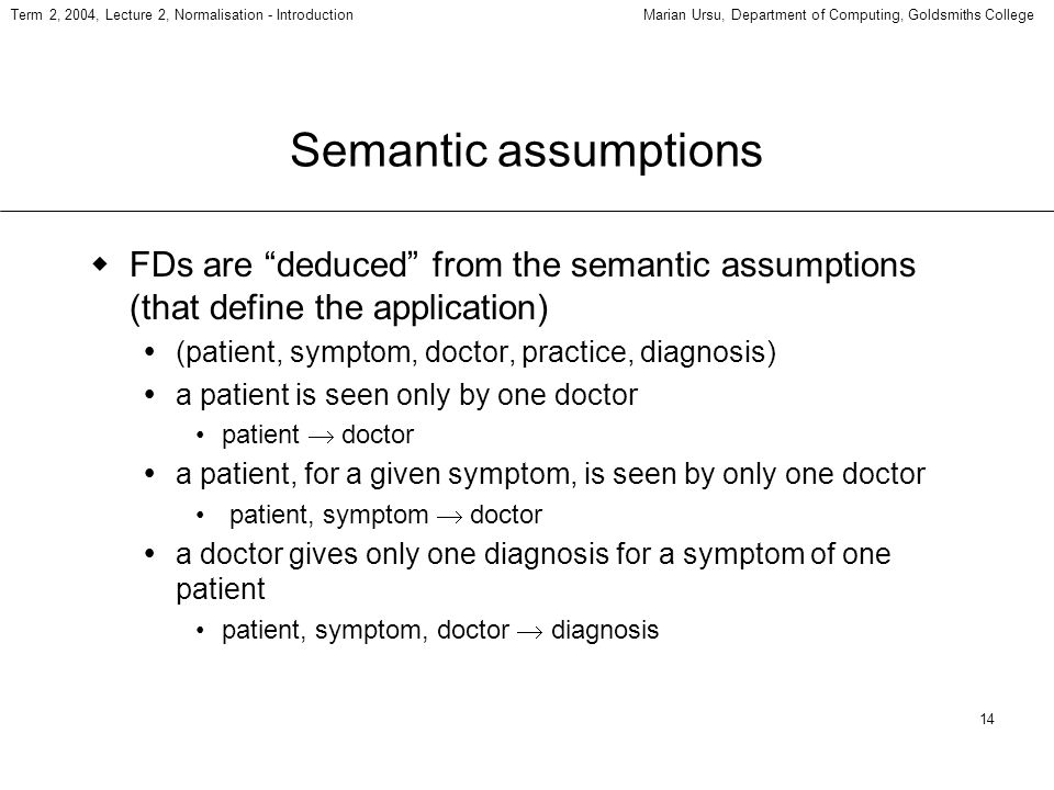 14 Term 2, 2004, Lecture 2, Normalisation - IntroductionMarian Ursu, Department of Computing, Goldsmiths College Semantic assumptions FDs are deduced from the semantic assumptions (that define the application) (patient, symptom, doctor, practice, diagnosis) a patient is seen only by one doctor patient doctor a patient, for a given symptom, is seen by only one doctor patient, symptom doctor a doctor gives only one diagnosis for a symptom of one patient patient, symptom, doctor diagnosis