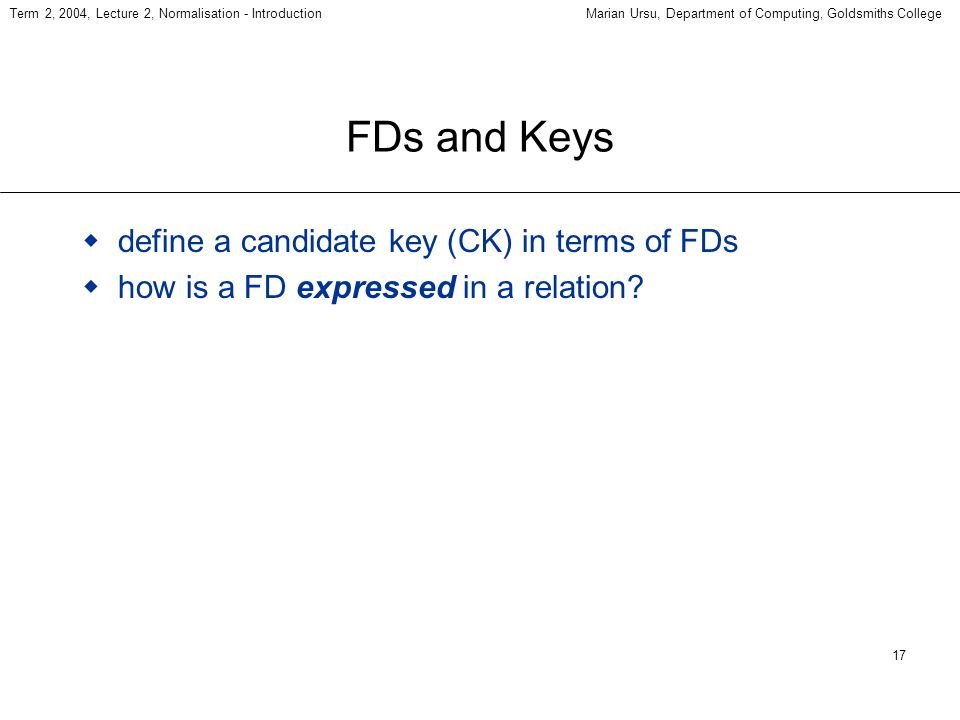17 Term 2, 2004, Lecture 2, Normalisation - IntroductionMarian Ursu, Department of Computing, Goldsmiths College FDs and Keys define a candidate key (CK) in terms of FDs how is a FD expressed in a relation