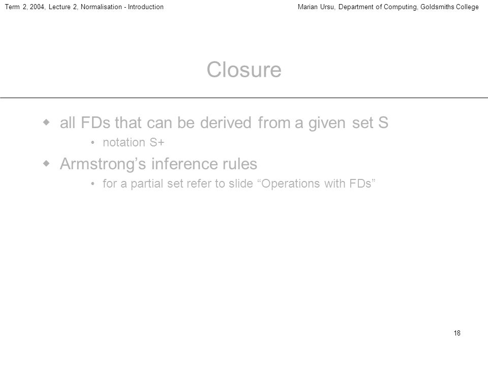 18 Term 2, 2004, Lecture 2, Normalisation - IntroductionMarian Ursu, Department of Computing, Goldsmiths College Closure all FDs that can be derived from a given set S notation S+ Armstrongs inference rules for a partial set refer to slide Operations with FDs