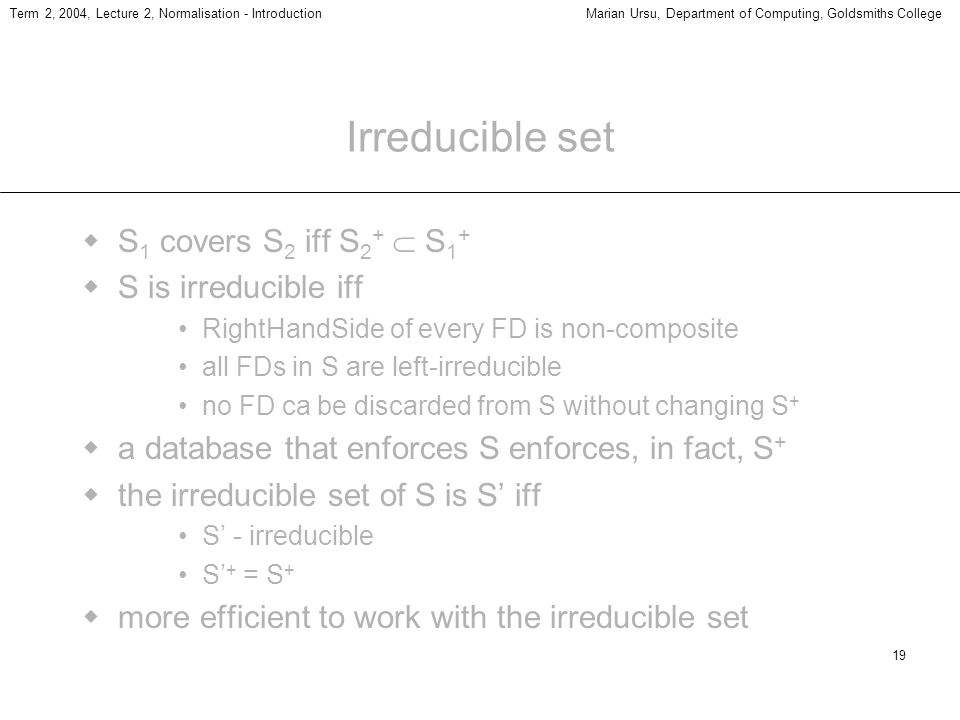 19 Term 2, 2004, Lecture 2, Normalisation - IntroductionMarian Ursu, Department of Computing, Goldsmiths College Irreducible set S 1 covers S 2 iff S 2 + S 1 + S is irreducible iff RightHandSide of every FD is non-composite all FDs in S are left-irreducible no FD ca be discarded from S without changing S + a database that enforces S enforces, in fact, S + the irreducible set of S is S iff S - irreducible S + = S + more efficient to work with the irreducible set