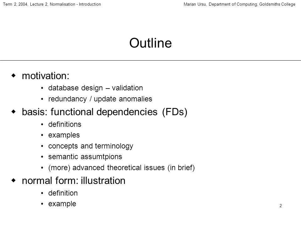 2 Term 2, 2004, Lecture 2, Normalisation - IntroductionMarian Ursu, Department of Computing, Goldsmiths College Outline motivation: database design – validation redundancy / update anomalies basis: functional dependencies (FDs) definitions examples concepts and terminology semantic assumtpions (more) advanced theoretical issues (in brief) normal form: illustration definition example
