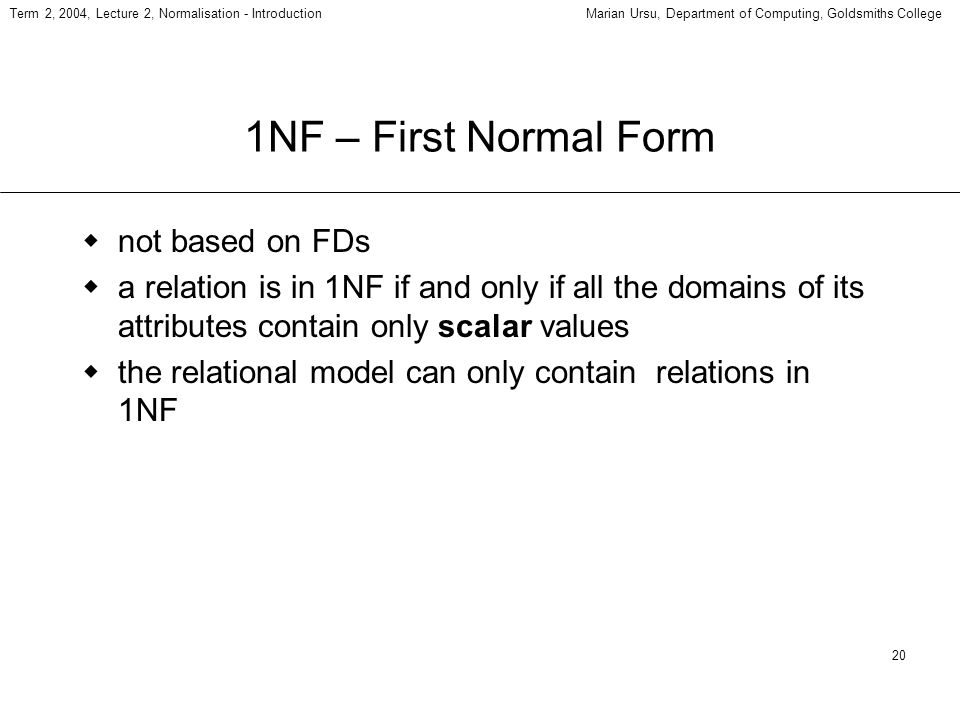 20 Term 2, 2004, Lecture 2, Normalisation - IntroductionMarian Ursu, Department of Computing, Goldsmiths College 1NF – First Normal Form not based on FDs a relation is in 1NF if and only if all the domains of its attributes contain only scalar values the relational model can only contain relations in 1NF