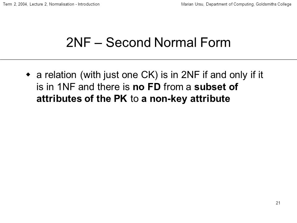 21 Term 2, 2004, Lecture 2, Normalisation - IntroductionMarian Ursu, Department of Computing, Goldsmiths College 2NF – Second Normal Form a relation (with just one CK) is in 2NF if and only if it is in 1NF and there is no FD from a subset of attributes of the PK to a non-key attribute