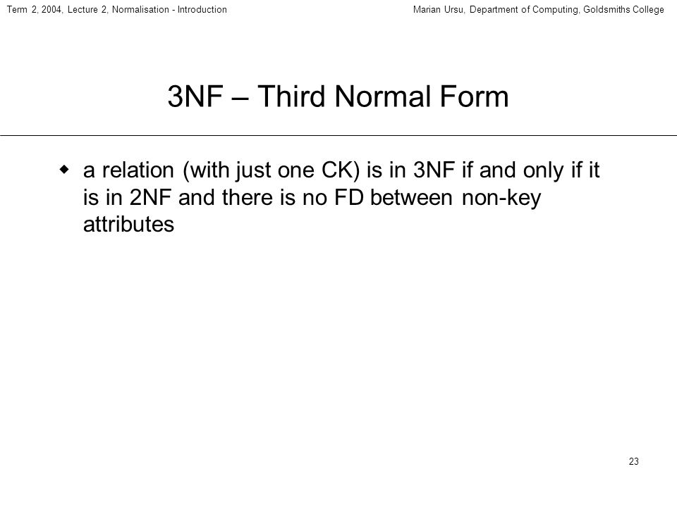 23 Term 2, 2004, Lecture 2, Normalisation - IntroductionMarian Ursu, Department of Computing, Goldsmiths College 3NF – Third Normal Form a relation (with just one CK) is in 3NF if and only if it is in 2NF and there is no FD between non-key attributes