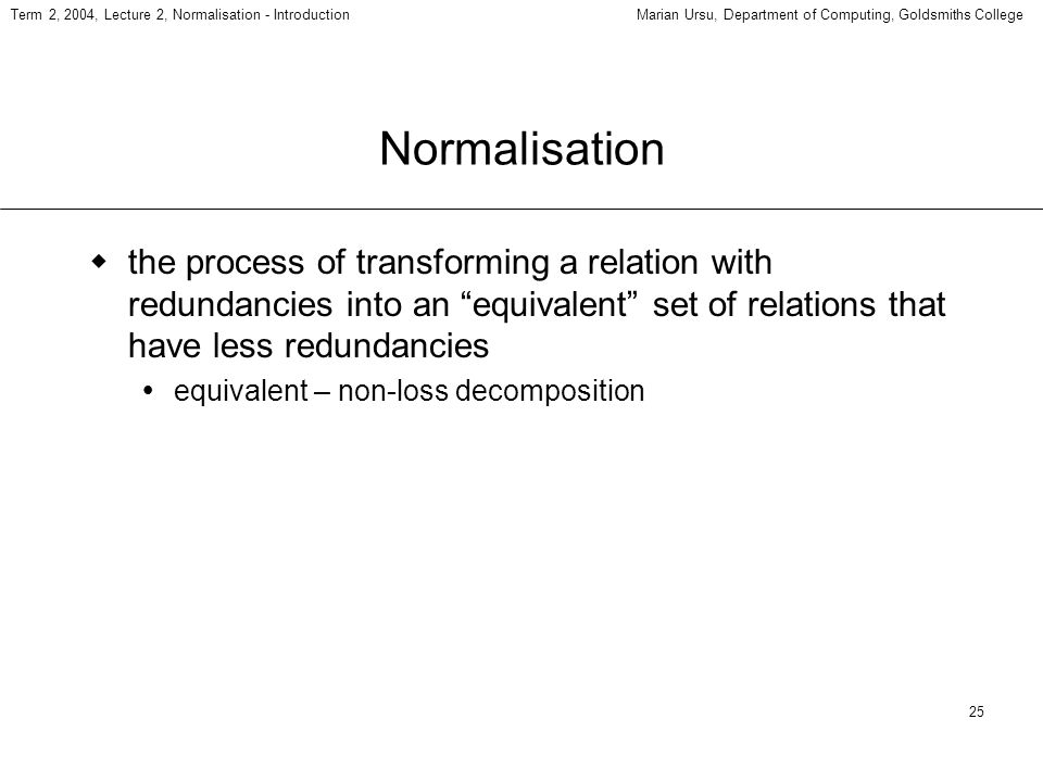 25 Term 2, 2004, Lecture 2, Normalisation - IntroductionMarian Ursu, Department of Computing, Goldsmiths College Normalisation the process of transforming a relation with redundancies into an equivalent set of relations that have less redundancies equivalent – non-loss decomposition