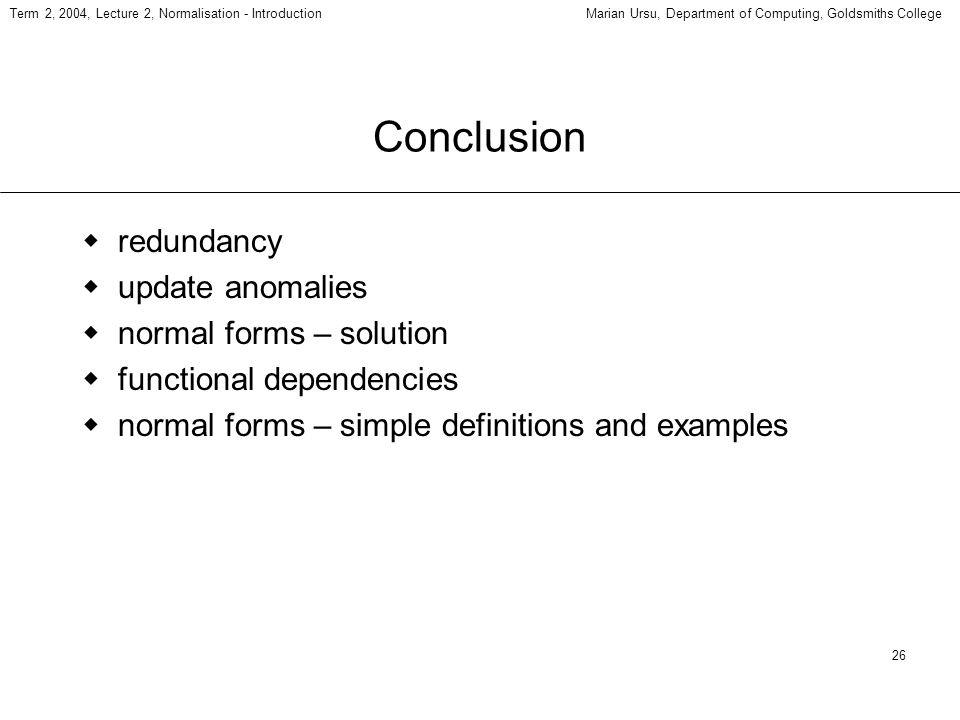 26 Term 2, 2004, Lecture 2, Normalisation - IntroductionMarian Ursu, Department of Computing, Goldsmiths College Conclusion redundancy update anomalies normal forms – solution functional dependencies normal forms – simple definitions and examples