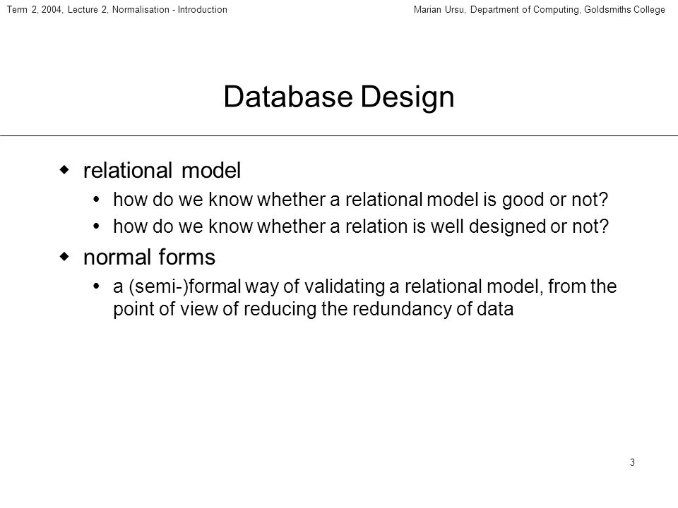 3 Term 2, 2004, Lecture 2, Normalisation - IntroductionMarian Ursu, Department of Computing, Goldsmiths College Database Design relational model how do we know whether a relational model is good or not.