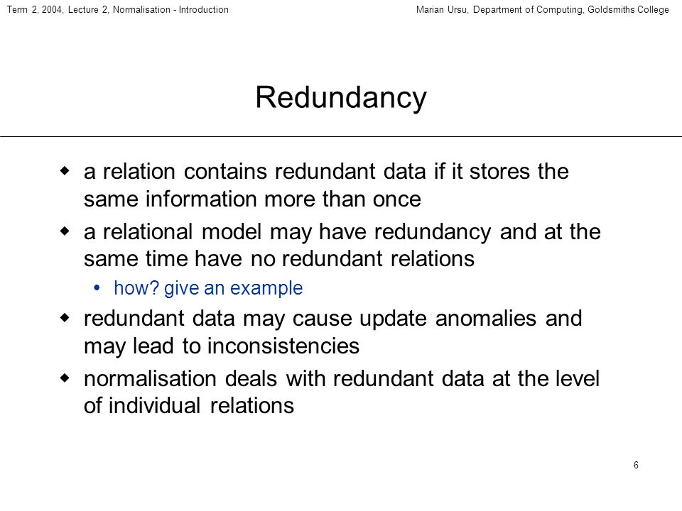 6 Term 2, 2004, Lecture 2, Normalisation - IntroductionMarian Ursu, Department of Computing, Goldsmiths College Redundancy a relation contains redundant data if it stores the same information more than once a relational model may have redundancy and at the same time have no redundant relations how.