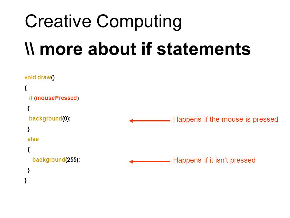 Creative Computing \\ more about if statements void draw() { if (mousePressed) { background(0); } else { background(255); } Happens if the mouse is pressed Happens if it isnt pressed