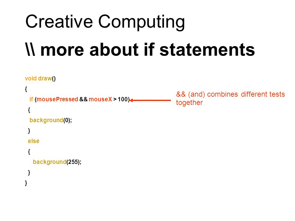 Creative Computing \\ more about if statements void draw() { if (mousePressed && mouseX > 100) { background(0); } else { background(255); } && (and) combines different tests together