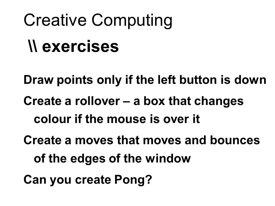 Creative Computing \\ exercises Draw points only if the left button is down Create a rollover – a box that changes colour if the mouse is over it Create a moves that moves and bounces of the edges of the window Can you create Pong