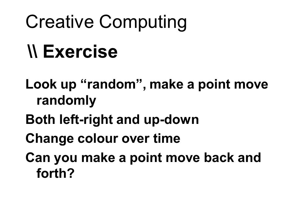 Creative Computing \\ Exercise Look up random, make a point move randomly Both left-right and up-down Change colour over time Can you make a point move back and forth