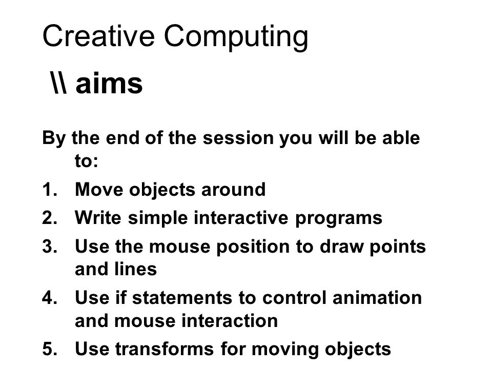 Creative Computing \\ aims By the end of the session you will be able to: 1.Move objects around 2.Write simple interactive programs 3.Use the mouse position to draw points and lines 4.Use if statements to control animation and mouse interaction 5.Use transforms for moving objects