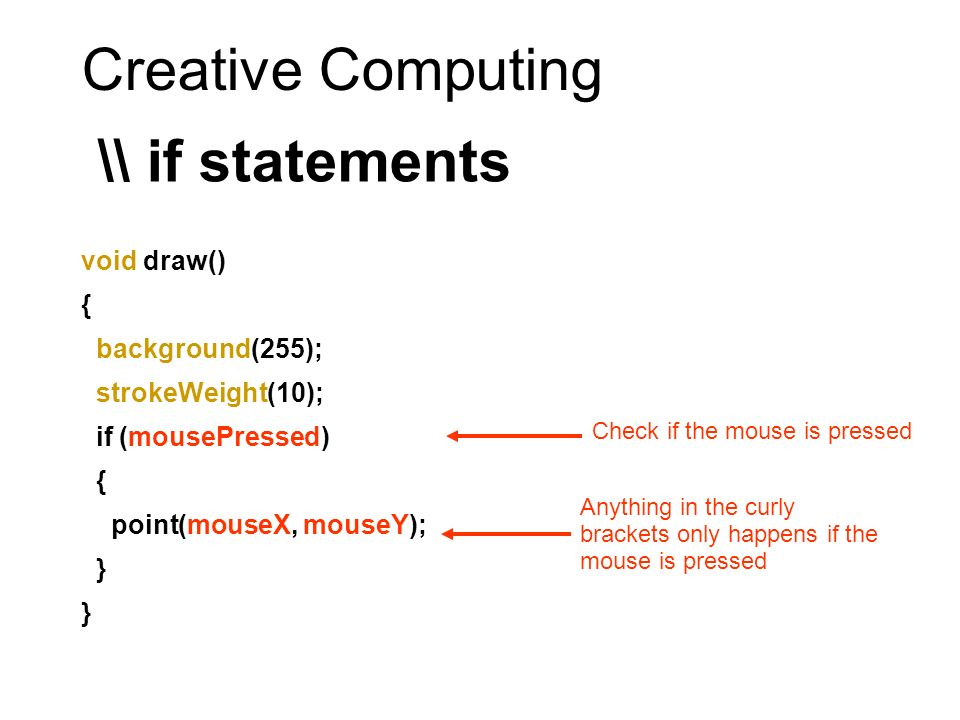 Creative Computing \\ if statements void draw() { background(255); strokeWeight(10); if (mousePressed) { point(mouseX, mouseY); } Check if the mouse is pressed Anything in the curly brackets only happens if the mouse is pressed