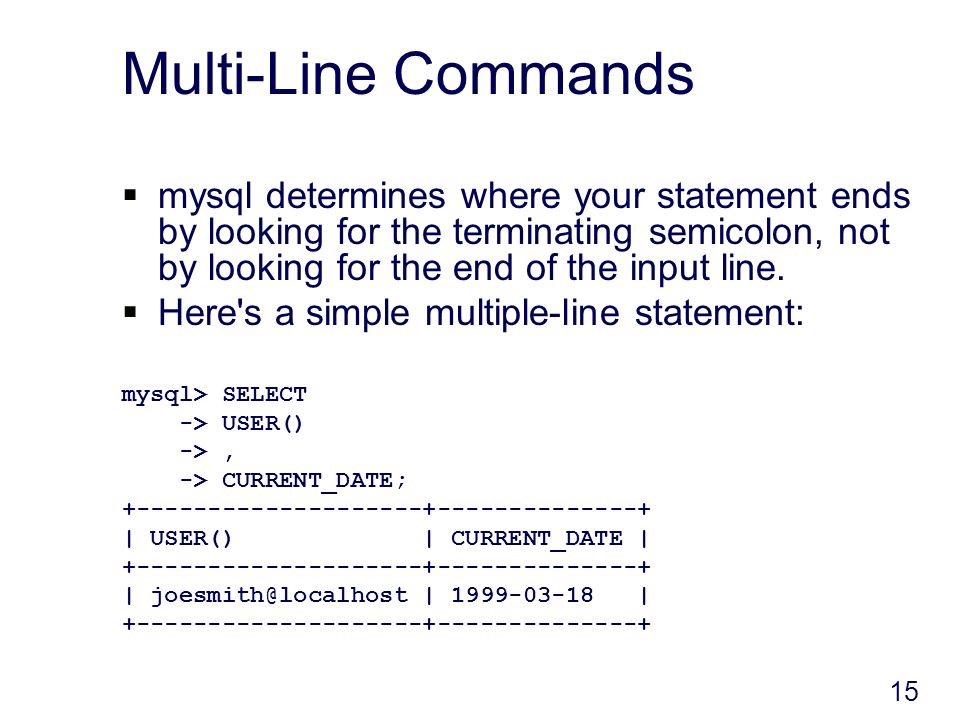 15 Multi-Line Commands mysql determines where your statement ends by looking for the terminating semicolon, not by looking for the end of the input line.