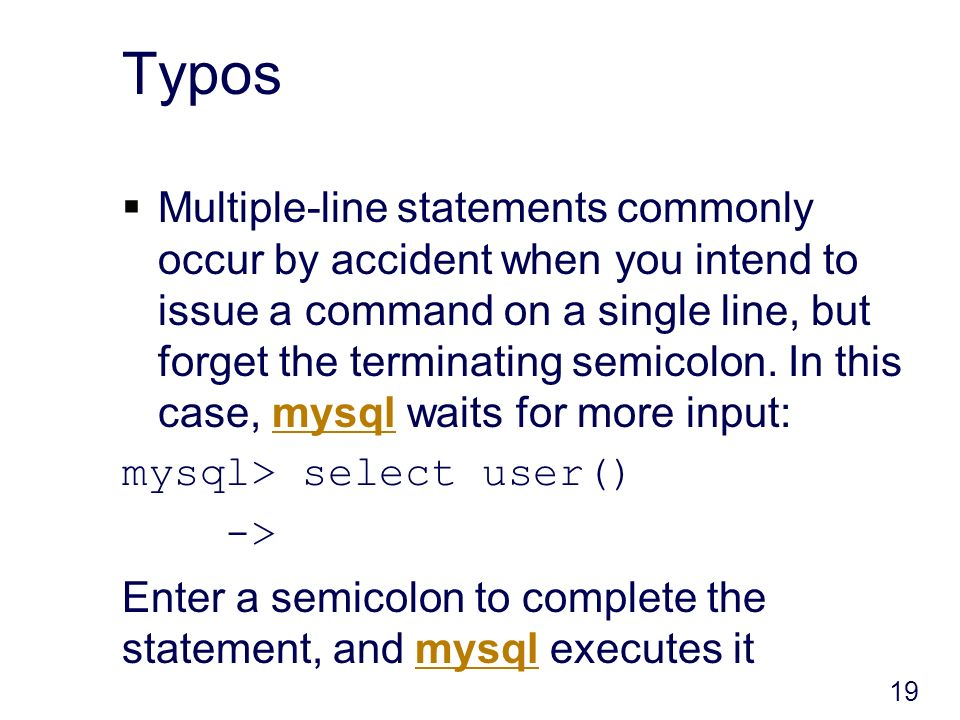 Typos Multiple-line statements commonly occur by accident when you intend to issue a command on a single line, but forget the terminating semicolon.