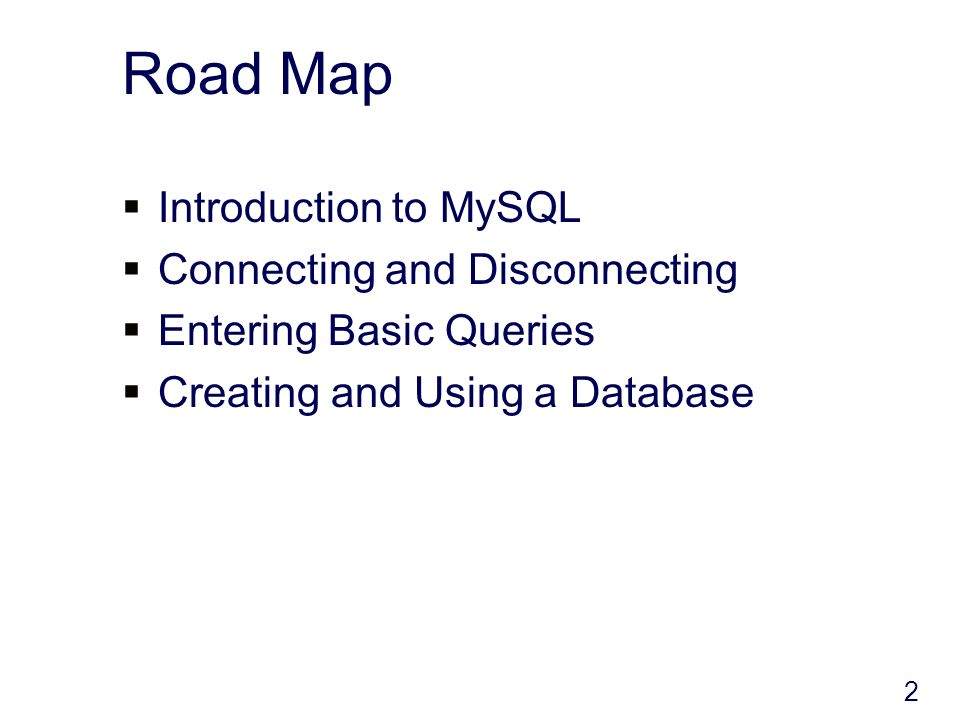 2 Road Map Introduction to MySQL Connecting and Disconnecting Entering Basic Queries Creating and Using a Database