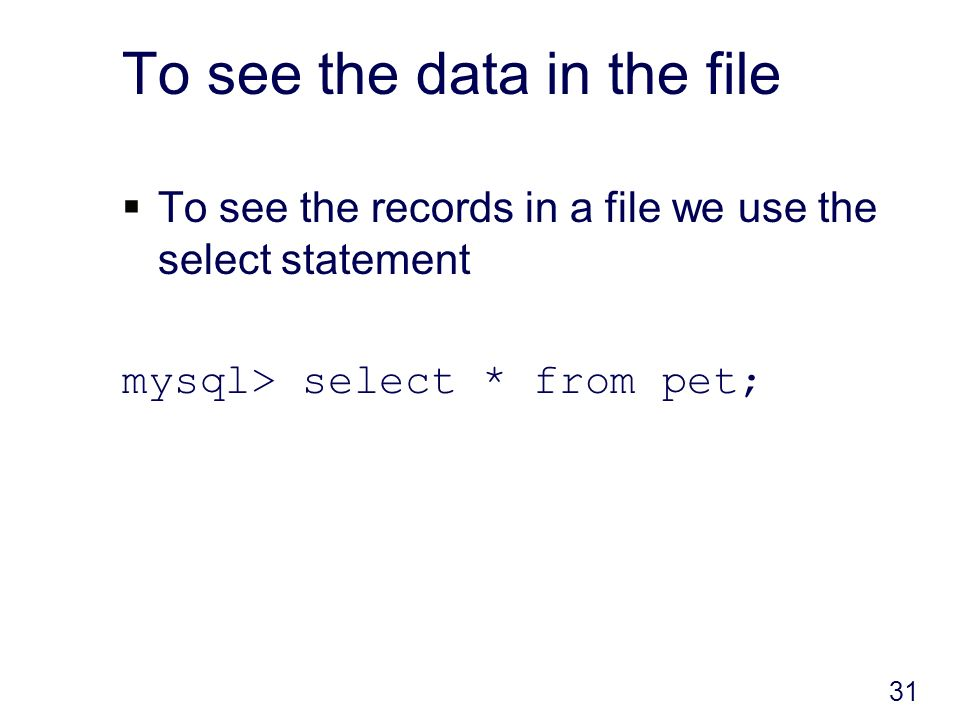 To see the data in the file To see the records in a file we use the select statement mysql> select * from pet; 31